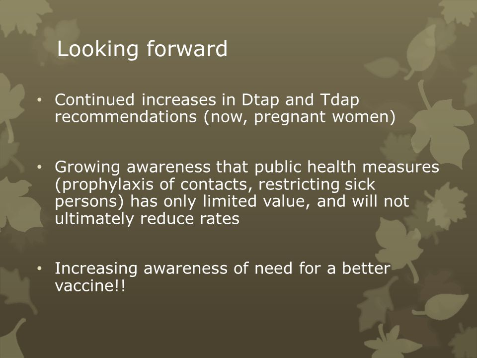 Looking forward Continued increases in Dtap and Tdap recommendations (now, pregnant women) Growing awareness that public health measures (prophylaxis of contacts, restricting sick persons) has only limited value, and will not ultimately reduce rates Increasing awareness of need for a better vaccine!!
