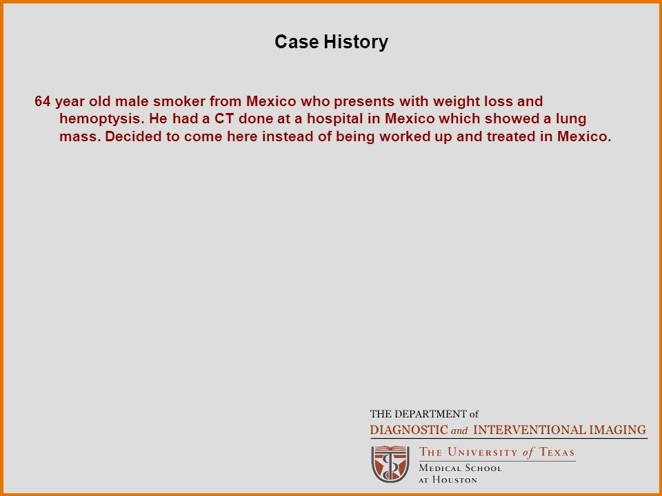 Case History 64 year old male smoker from Mexico who presents with weight loss and hemoptysis.