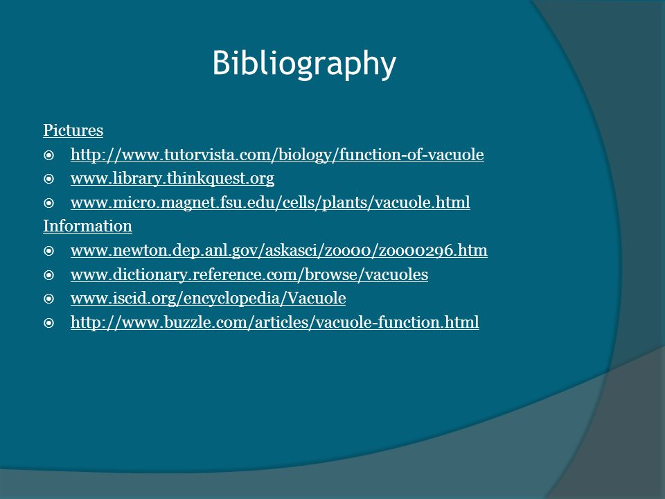 Bibliography Pictures  http://www.tutorvista.com/biology/function-of-vacuole  www.library.thinkquest.org  www.micro.magnet.fsu.edu/cells/plants/vacuole.html Information  www.newton.dep.anl.gov/askasci/zoo00/zoo00296.htm  www.dictionary.reference.com/browse/vacuoles  www.iscid.org/encyclopedia/Vacuole  http://www.buzzle.com/articles/vacuole-function.html