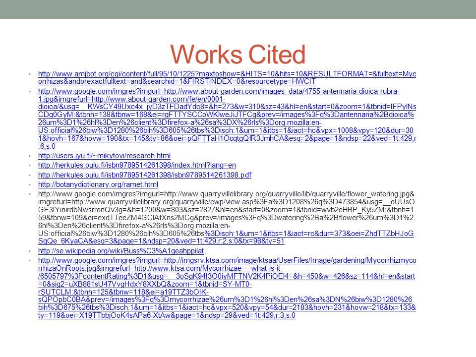 Works Cited http://www.amjbot.org/cgi/content/full/95/10/1225?maxtoshow=&HITS=10&hits=10&RESULTFORMAT=&fulltext=Myc orrhizas&andorexactfulltext=and&searchid=1&FIRSTINDEX=0&resourcetype=HWCIT http://www.amjbot.org/cgi/content/full/95/10/1225?maxtoshow=&HITS=10&hits=10&RESULTFORMAT=&fulltext=Myc orrhizas&andorexactfulltext=and&searchid=1&FIRSTINDEX=0&resourcetype=HWCIT http://www.google.com/imgres?imgurl=http://www.about-garden.com/images_data/4755-antennaria-dioica-rubra- 1.jpg&imgrefurl=http://www.about-garden.com/fe/en/0001- dioica/&usg=__KWsCY49Uxc4x_jyD3zTFDadYdc8=&h=273&w=310&sz=43&hl=en&start=0&zoom=1&tbnid=IFPylNs CDg0GyM:&tbnh=138&tbnw=168&ei=rgFTTYSCCoWKlweJiJTFCg&prev=/images%3Fq%3Dantennaria%2Bdioica% 26um%3D1%26hl%3Den%26client%3Dfirefox-a%26sa%3DX%26rls%3Dorg.mozilla:en- US:official%26biw%3D1280%26bih%3D605%26tbs%3Disch:1&um=1&itbs=1&iact=hc&vpx=1008&vpy=120&dur=30 1&hovh=167&hovw=190&tx=145&ty=86&oei=pQFTTaH1OcqtgQfR3JmhCA&esq=2&page=1&ndsp=22&ved=1t:429,r :6,s:0 http://www.google.com/imgres?imgurl=http://www.about-garden.com/images_data/4755-antennaria-dioica-rubra- 1.jpg&imgrefurl=http://www.about-garden.com/fe/en/0001- dioica/&usg=__KWsCY49Uxc4x_jyD3zTFDadYdc8=&h=273&w=310&sz=43&hl=en&start=0&zoom=1&tbnid=IFPylNs CDg0GyM:&tbnh=138&tbnw=168&ei=rgFTTYSCCoWKlweJiJTFCg&prev=/images%3Fq%3Dantennaria%2Bdioica% 26um%3D1%26hl%3Den%26client%3Dfirefox-a%26sa%3DX%26rls%3Dorg.mozilla:en- US:official%26biw%3D1280%26bih%3D605%26tbs%3Disch:1&um=1&itbs=1&iact=hc&vpx=1008&vpy=120&dur=30 1&hovh=167&hovw=190&tx=145&ty=86&oei=pQFTTaH1OcqtgQfR3JmhCA&esq=2&page=1&ndsp=22&ved=1t:429,r :6,s:0 http://users.jyu.fi/~mikytovi/research.html http://herkules.oulu.fi/isbn9789514261398/index.html?lang=en http://herkules.oulu.fi/isbn9789514261398/isbn9789514261398.pdf http://botanydictionary.org/ramet.html http://www.google.com/imgres?imgurl=http://www.quarryvillelibrary.org/quarryville/lib/quarryville/flower_watering.jpg& imgrefurl=http://www.quarryvillelibrary.org/quarryville/cwp/v