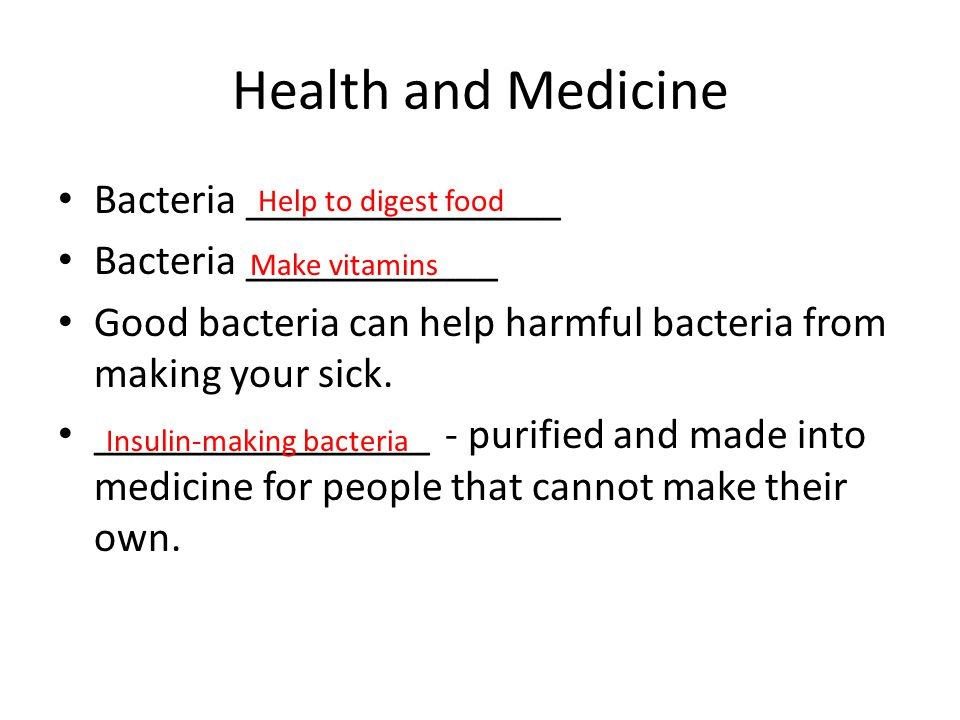 Health and Medicine Bacteria _______________ Bacteria ____________ Good bacteria can help harmful bacteria from making your sick. ________________ - p