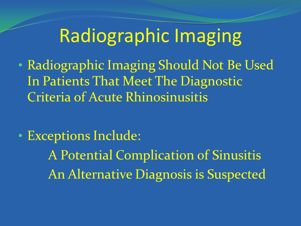 Radiographic Imaging Radiographic Imaging Should Not Be Used In Patients That Meet The Diagnostic Criteria of Acute Rhinosinusitis Exceptions Include: