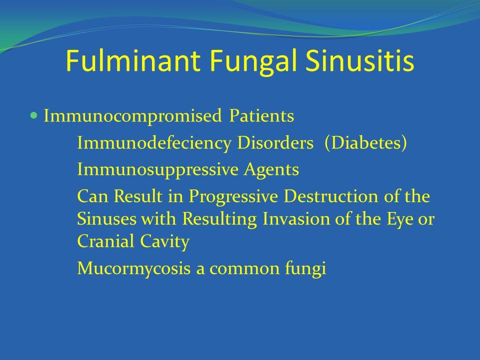 Fulminant Fungal Sinusitis Immunocompromised Patients Immunodefeciency Disorders (Diabetes) Immunosuppressive Agents Can Result in Progressive Destruc