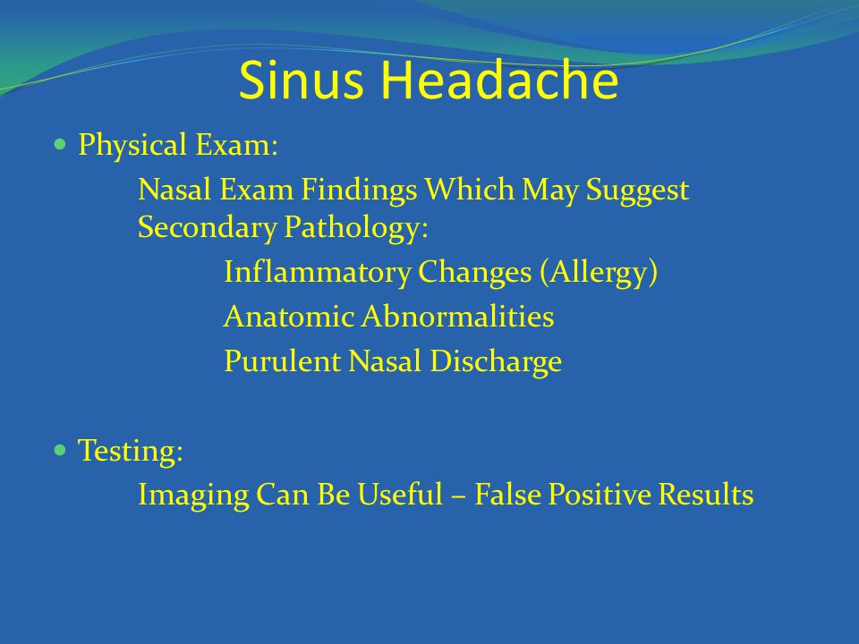 Sinus Headache Physical Exam: Nasal Exam Findings Which May Suggest Secondary Pathology: Inflammatory Changes (Allergy) Anatomic Abnormalities Purulen