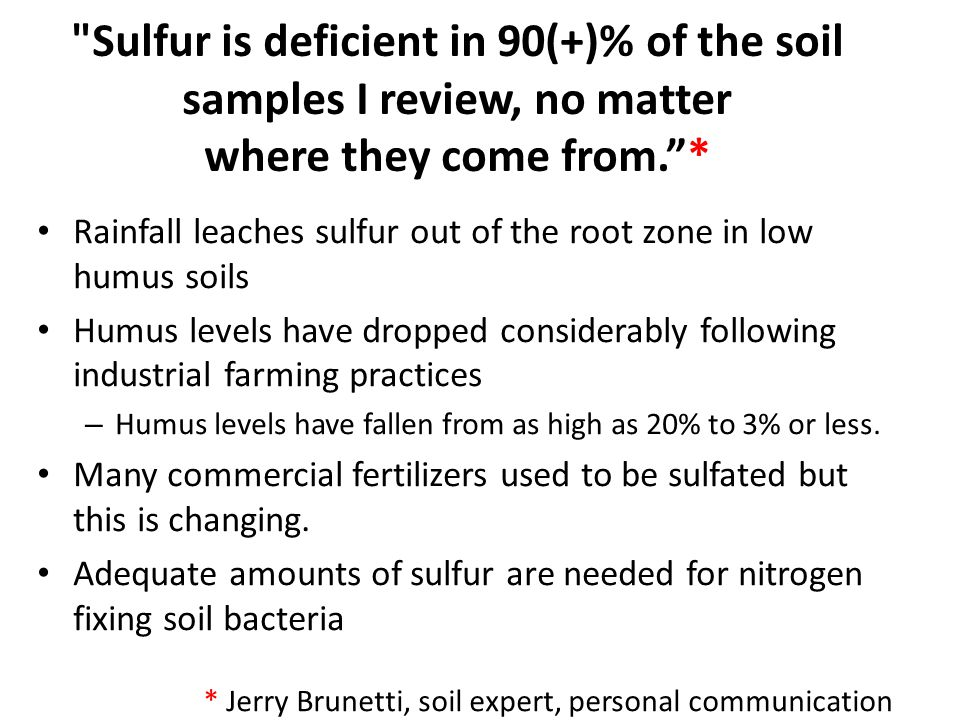 Sulfur is deficient in 90(+)% of the soil samples I review, no matter where they come from. * Rainfall leaches sulfur out of the root zone in low humus soils Humus levels have dropped considerably following industrial farming practices – Humus levels have fallen from as high as 20% to 3% or less.