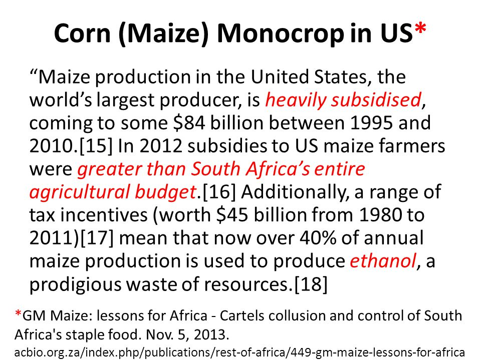 Corn (Maize) Monocrop in US* Maize production in the United States, the world's largest producer, is heavily subsidised, coming to some $84 billion between 1995 and 2010.[15] In 2012 subsidies to US maize farmers were greater than South Africa's entire agricultural budget.[16] Additionally, a range of tax incentives (worth $45 billion from 1980 to 2011)[17] mean that now over 40% of annual maize production is used to produce ethanol, a prodigious waste of resources.[18] *GM Maize: lessons for Africa - Cartels collusion and control of South Africa s staple food.