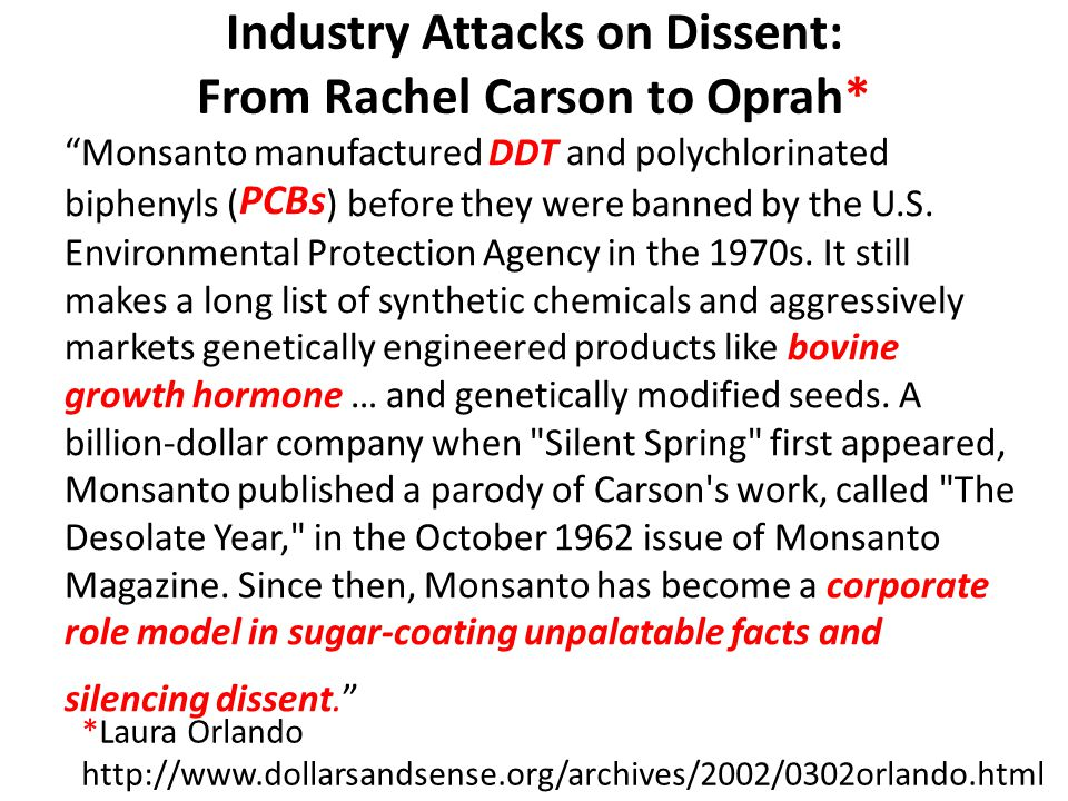 Industry Attacks on Dissent: From Rachel Carson to Oprah* Monsanto manufactured DDT and polychlorinated biphenyls ( PCBs ) before they were banned by the U.S.