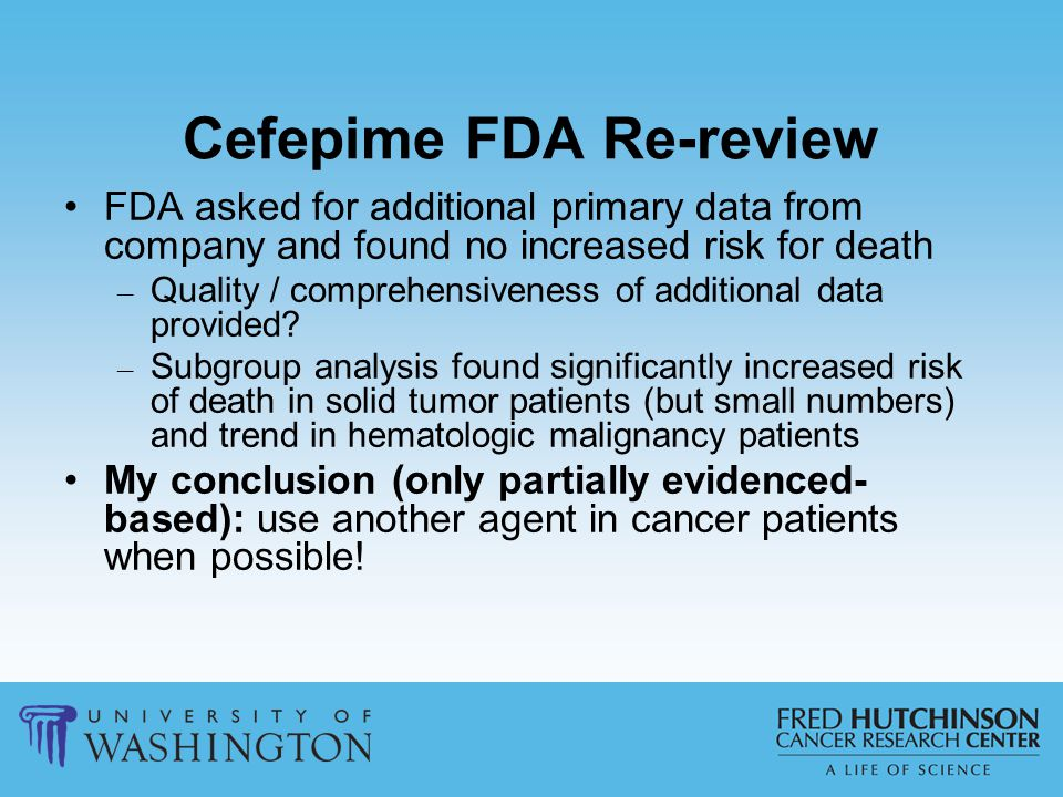 Cefepime FDA Re-review FDA asked for additional primary data from company and found no increased risk for death – Quality / comprehensiveness of addit