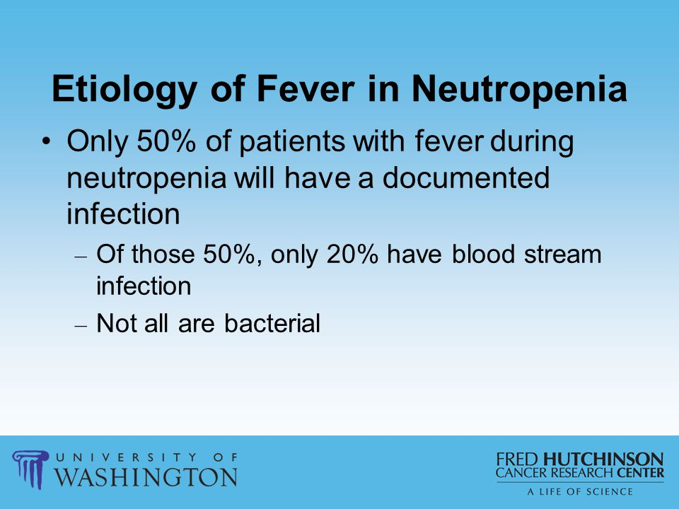 Etiology of Fever in Neutropenia Only 50% of patients with fever during neutropenia will have a documented infection – Of those 50%, only 20% have blo