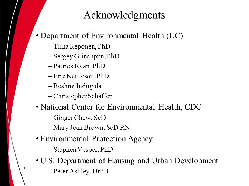 Acknowledgments Department of Environmental Health (UC) – Tiina Reponen, PhD – Sergey Grinshpun, PhD – Patrick Ryan, PhD – Eric Kettleson, PhD – Reshmi Indugula – Christopher Schaffer National Center for Environmental Health, CDC – Ginger Chew, ScD – Mary Jean Brown, ScD RN Environmental Protection Agency – Stephen Vesper, PhD U.S.