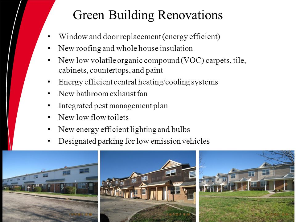 Green Building Renovations Window and door replacement (energy efficient) New roofing and whole house insulation New low volatile organic compound (VOC) carpets, tile, cabinets, countertops, and paint Energy efficient central heating/cooling systems New bathroom exhaust fan Integrated pest management plan New low flow toilets New energy efficient lighting and bulbs Designated parking for low emission vehicles