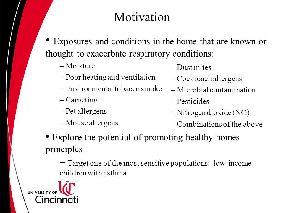 Motivation Exposures and conditions in the home that are known or thought to exacerbate respiratory conditions: – Moisture – Poor heating and ventilation – Environmental tobacco smoke – Carpeting – Pet allergens – Mouse allergens Explore the potential of promoting healthy homes principles − Target one of the most sensitive populations: low-income children with asthma.