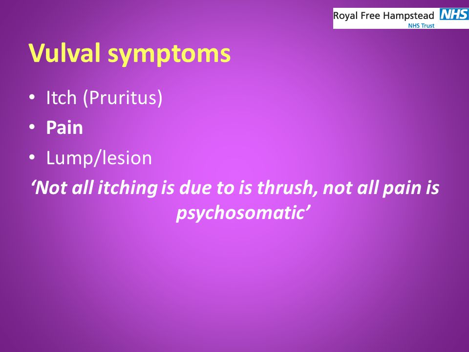 Summary Vulval disease including pain is manageable It is under diagnosed and poorly resourced Multidisciplinary approach: work with dermatologist, GUM physicians, plastic surgeons, physiotherapists, psychosexual counsellor Women need to know their bodies Help is available (Vulval Pain Association) Learn to look!