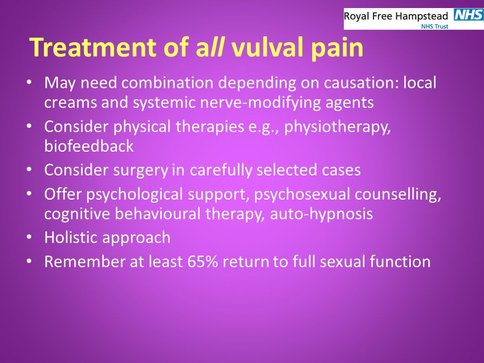 Treatment of all vulval pain May need combination depending on causation: local creams and systemic nerve-modifying agents Consider physical therapies e.g., physiotherapy, biofeedback Consider surgery in carefully selected cases Offer psychological support, psychosexual counselling, cognitive behavioural therapy, auto-hypnosis Holistic approach Remember at least 65% return to full sexual function