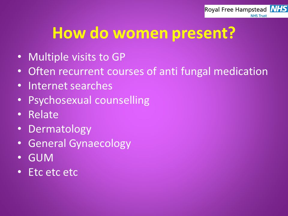 Vulval Pain Syndromes Poorly understood, not well managed, women often wait years before appropriate referral Clinically not just gynaecological ISSVD definitions inconsistent, 1991 first classification, latest 2003 Pain more than 3 months in duration