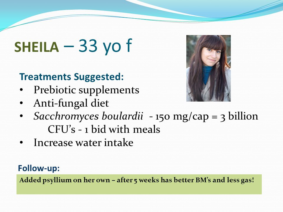 SHEILA – 33 yo f Treatments Suggested: Prebiotic supplements Anti-fungal diet Sacchromyces boulardii - 150 mg/cap = 3 billion CFU's - 1 bid with meals Increase water intake Added psyllium on her own – after 5 weeks has better BM's and less gas.