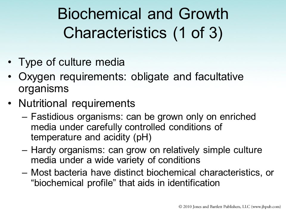 Biochemical and Growth Characteristics (1 of 3) Type of culture media Oxygen requirements: obligate and facultative organisms Nutritional requirements –Fastidious organisms: can be grown only on enriched media under carefully controlled conditions of temperature and acidity (pH) –Hardy organisms: can grow on relatively simple culture media under a wide variety of conditions –Most bacteria have distinct biochemical characteristics, or biochemical profile that aids in identification