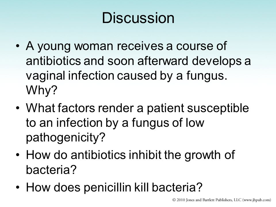 Discussion A young woman receives a course of antibiotics and soon afterward develops a vaginal infection caused by a fungus.