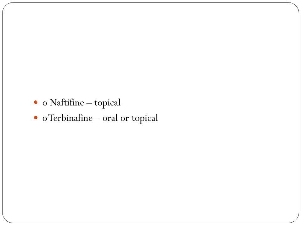 o Naftifine – topical o Terbinafine – oral or topical