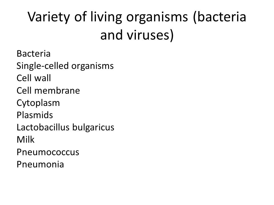 Variety of living organisms (bacteria and viruses) Viruses: These are small particles, smaller than bacteria; they are parasitic and can reproduce only inside living cells; they infect every type of living organism.
