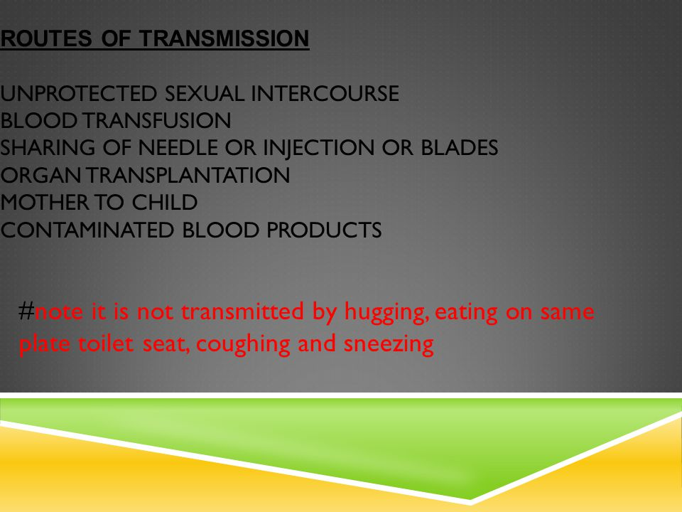 ROUTES OF TRANSMISSION UNPROTECTED SEXUAL INTERCOURSE BLOOD TRANSFUSION SHARING OF NEEDLE OR INJECTION OR BLADES ORGAN TRANSPLANTATION MOTHER TO CHILD