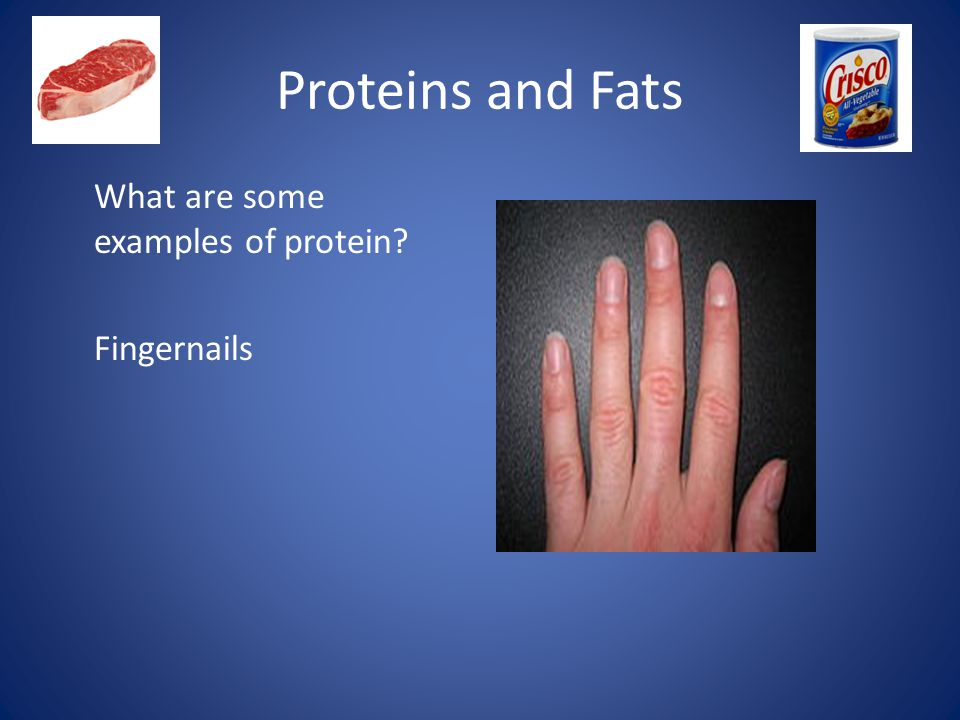 Proteins and Fats What are some examples of protein Fingernails