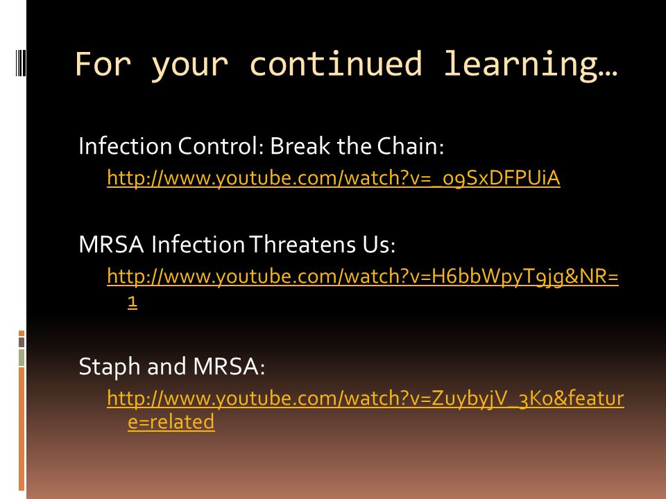 For your continued learning… Infection Control: Break the Chain: http://www.youtube.com/watch v=_o9SxDFPUiA MRSA Infection Threatens Us: http://www.youtube.com/watch v=H6bbWpyT9jg&NR= 1 Staph and MRSA: http://www.youtube.com/watch v=ZuybyjV_3Ko&featur e=related