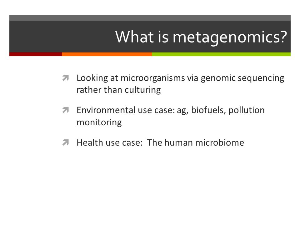 What is metagenomics?  Looking at microorganisms via genomic sequencing rather than culturing  Environmental use case: ag, biofuels, pollution monit
