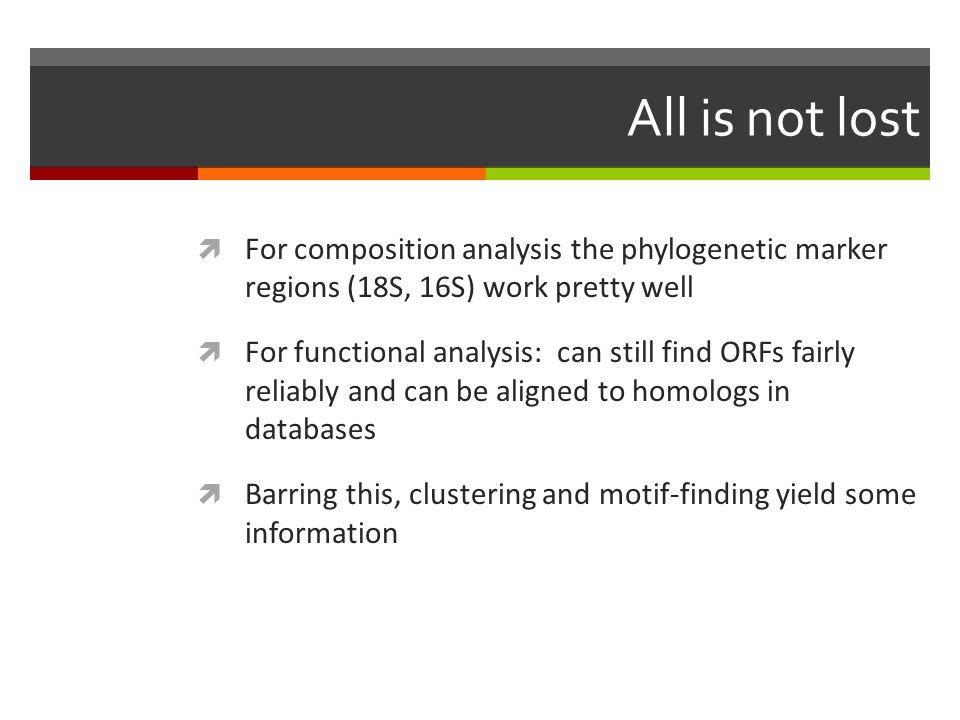 All is not lost  For composition analysis the phylogenetic marker regions (18S, 16S) work pretty well  For functional analysis: can still find ORFs