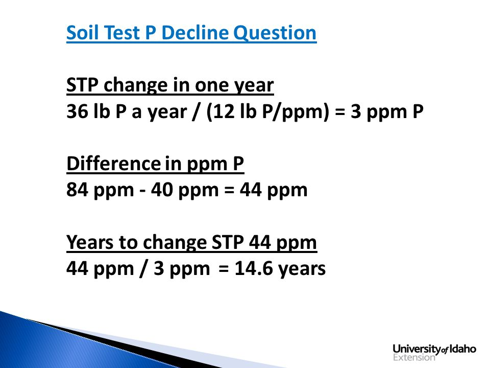 Soil Test P Decline Question STP change in one year 36 lb P a year / (12 lb P/ppm) = 3 ppm P Difference in ppm P 84 ppm - 40 ppm = 44 ppm Years to change STP 44 ppm 44 ppm / 3 ppm = 14.6 years