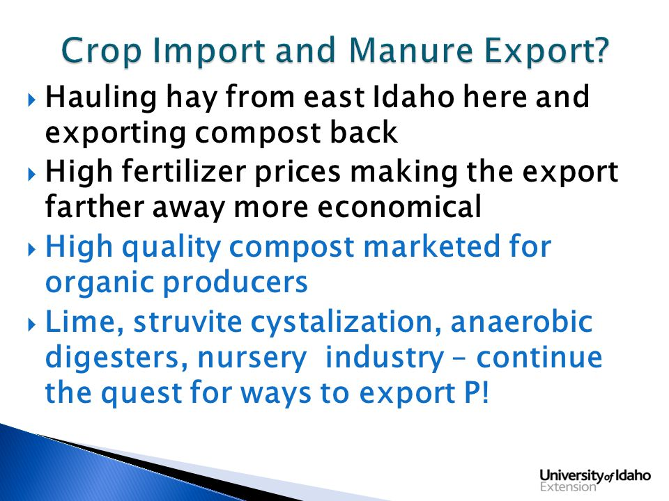  Hauling hay from east Idaho here and exporting compost back  High fertilizer prices making the export farther away more economical  High quality compost marketed for organic producers  Lime, struvite cystalization, anaerobic digesters, nursery industry – continue the quest for ways to export P!