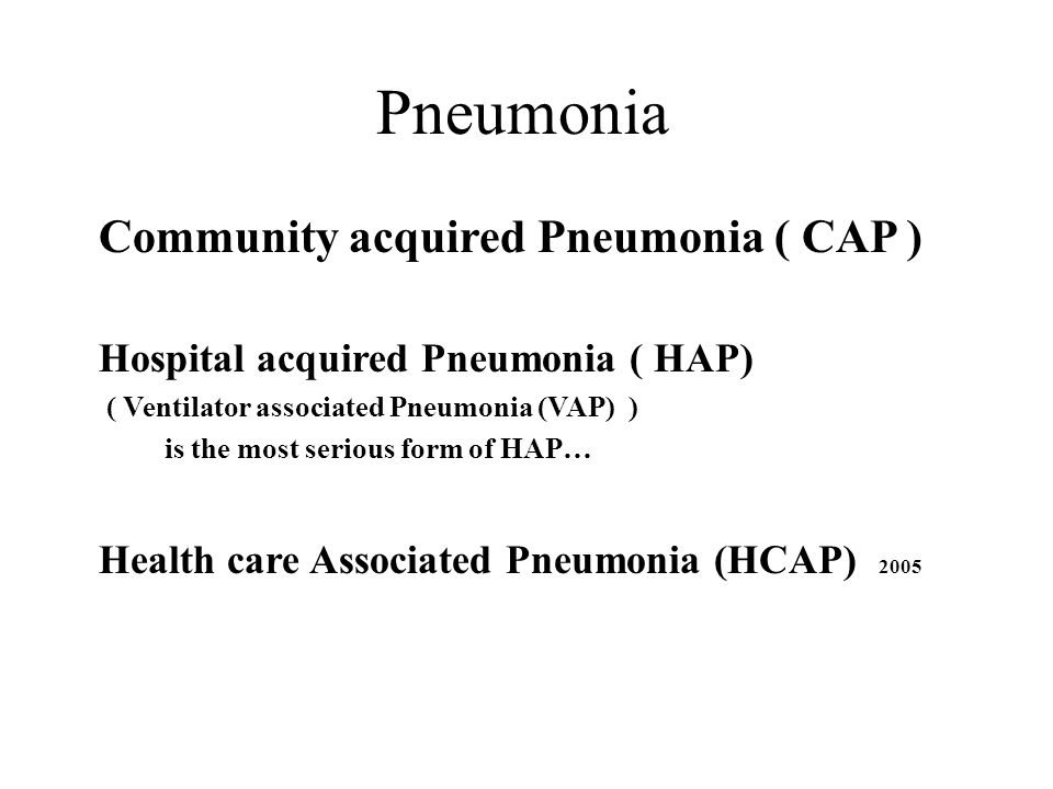 Community acquired Pneumonia( CAP) Pneumonia in a Community Resident outside the hospital setting Hospital acquired (Nosocomial) Pneumonia( HAP ) Pneumonia that occurs 48 hours or more after admission Ventilator associated Pneumonia (VAP) HAP that develops more than 48 hours after intubation.