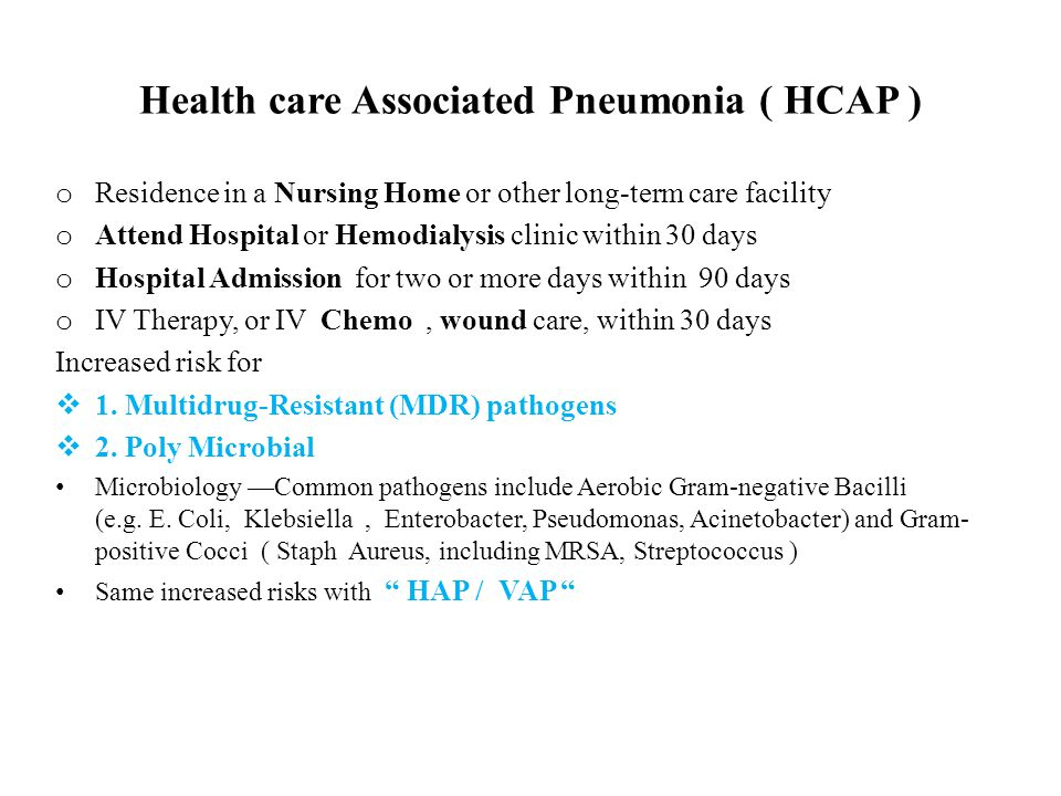 Health care Associated Pneumonia ( HCAP ) o Residence in a Nursing Home or other long-term care facility o Attend Hospital or Hemodialysis clinic with