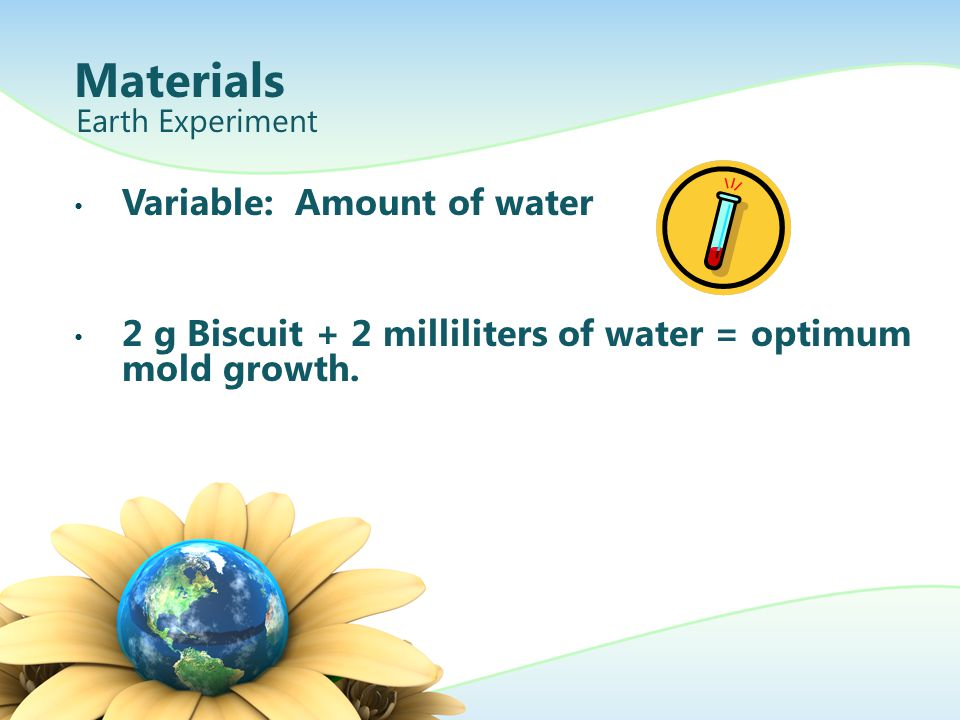 Variable: Amount of water 2 g Biscuit + 2 milliliters of water = optimum mold growth. Earth Experiment Materials