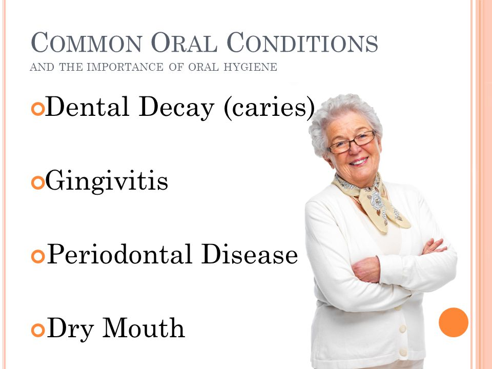 C OMMON O RAL C ONDITIONS AND THE IMPORTANCE OF ORAL HYGIENE Dental Decay (caries) Gingivitis Periodontal Disease Dry Mouth