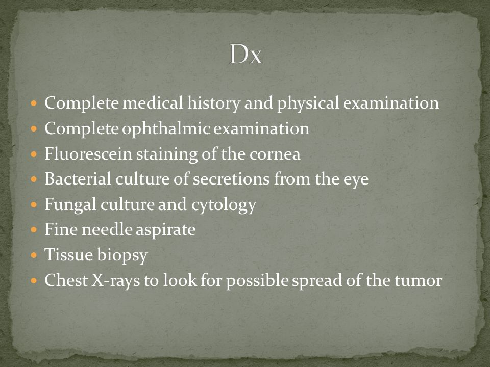 Complete medical history and physical examination Complete ophthalmic examination Fluorescein staining of the cornea Bacterial culture of secretions f