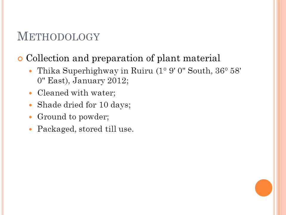 M ETHODOLOGY Collection and preparation of plant material Thika Superhighway in Ruiru (1° 9 0 South, 36° 58 0 East), January 2012; Cleaned with water; Shade dried for 10 days; Ground to powder; Packaged, stored till use.