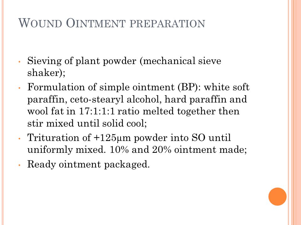W OUND O INTMENT PREPARATION Sieving of plant powder (mechanical sieve shaker); Formulation of simple ointment (BP): white soft paraffin, ceto-stearyl alcohol, hard paraffin and wool fat in 17:1:1:1 ratio melted together then stir mixed until solid cool; Trituration of +125µm powder into SO until uniformly mixed.