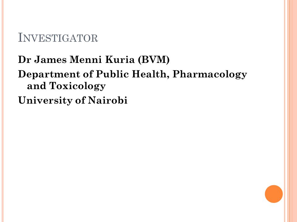 I NVESTIGATOR Dr James Menni Kuria (BVM) Department of Public Health, Pharmacology and Toxicology University of Nairobi