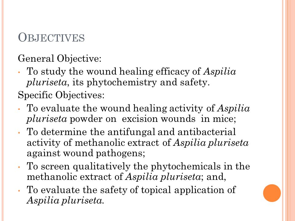 O BJECTIVES General Objective: To study the wound healing efficacy of Aspilia pluriseta, its phytochemistry and safety.