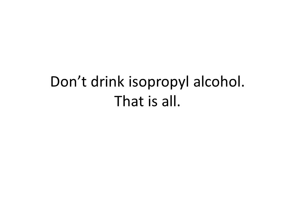 Don't drink isopropyl alcohol. That is all.