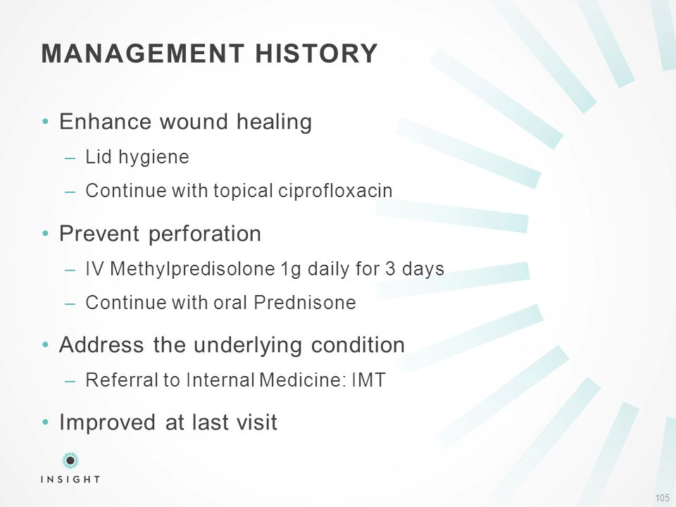 Enhance wound healing –Lid hygiene –Continue with topical ciprofloxacin Prevent perforation –IV Methylpredisolone 1g daily for 3 days –Continue with oral Prednisone Address the underlying condition –Referral to Internal Medicine: IMT Improved at last visit MANAGEMENT HISTORY 105