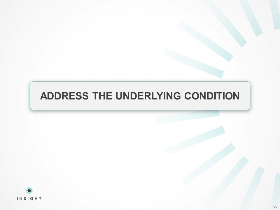 66 ADDRESS THE UNDERLYING CONDITION