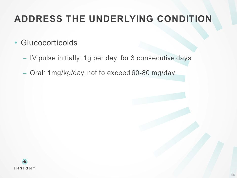 Glucocorticoids –IV pulse initially: 1g per day, for 3 consecutive days –Oral: 1mg/kg/day, not to exceed 60-80 mg/day ADDRESS THE UNDERLYING CONDITION 68