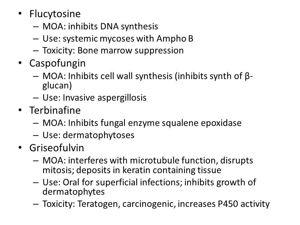 Flucytosine – MOA: inhibits DNA synthesis – Use: systemic mycoses with Ampho B – Toxicity: Bone marrow suppression Caspofungin – MOA: Inhibits cell wa