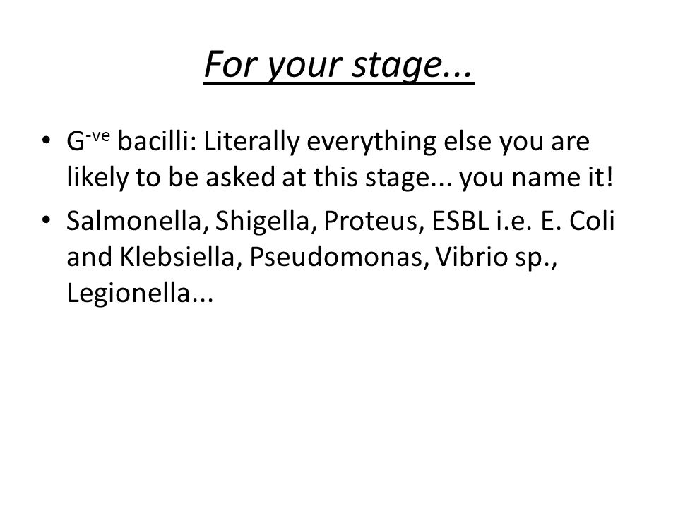 For your stage...In summary... G +ve cocci... Staph + Strep + Enterococcus G +ve bacilli...