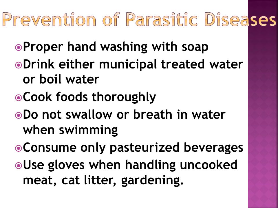  Proper hand washing with soap  Drink either municipal treated water or boil water  Cook foods thoroughly  Do not swallow or breath in water when swimming  Consume only pasteurized beverages  Use gloves when handling uncooked meat, cat litter, gardening.
