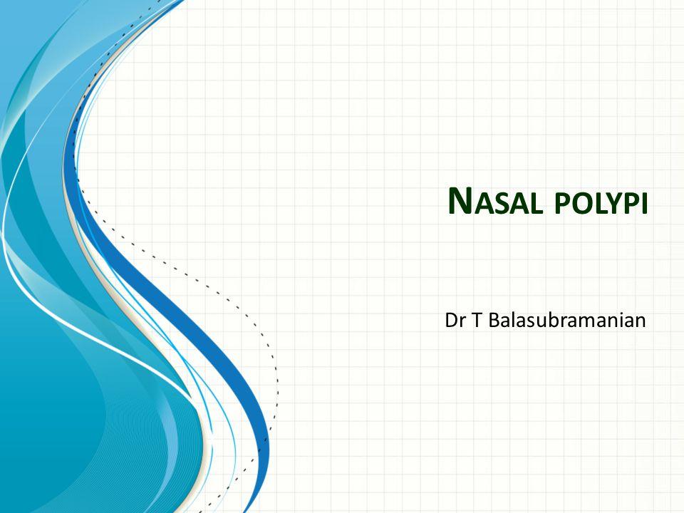 N ASAL POLYPI Dr T Balasubramanian