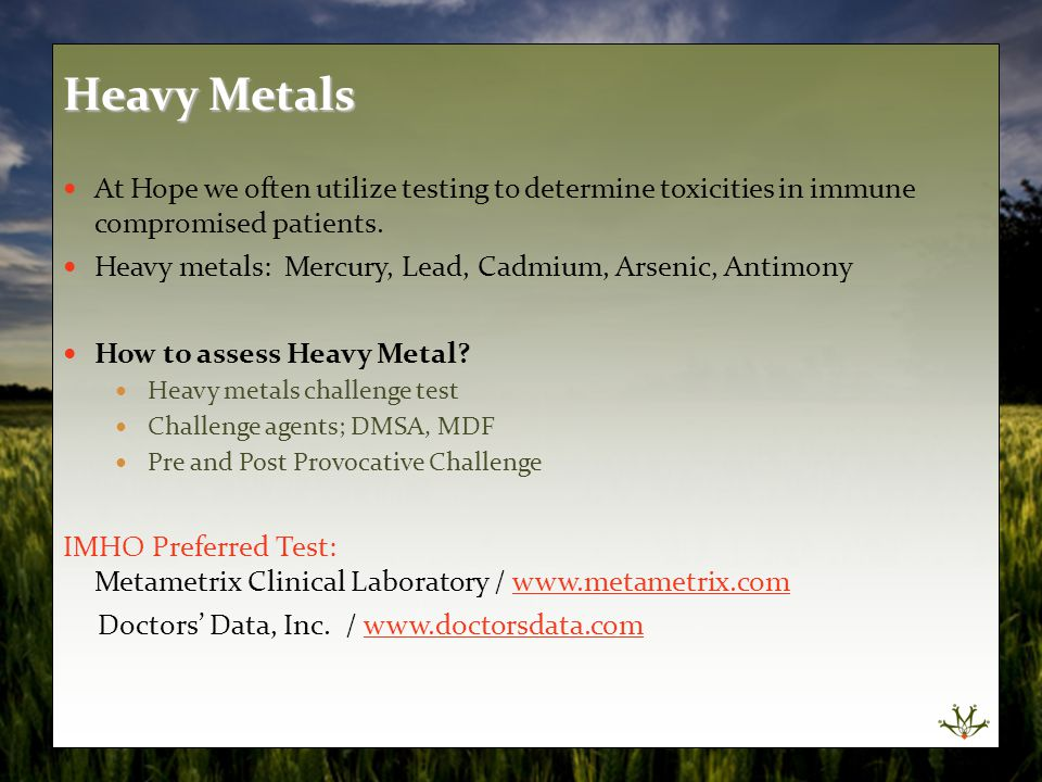 At Hope we often utilize testing to determine toxicities in immune compromised patients. Heavy metals: Mercury, Lead, Cadmium, Arsenic, Antimony How t