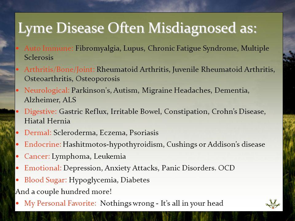 Lyme Disease a Multi-Faceted Problem Mental / Nervous: Depression, Anxiety, OCD Gastric Disturbances: Food Allergies, IBS, IBD, Constipation Nutritional Deficiencies: B12, B1, Folate, Vit D Hormonal Disturbances: Estrogen Dominance Adrenals, Thyroid Dental Toxicity: Root Canals Mercury Fillings Electrolyte Disturbances: K+ / MG++ Lyme Disease
